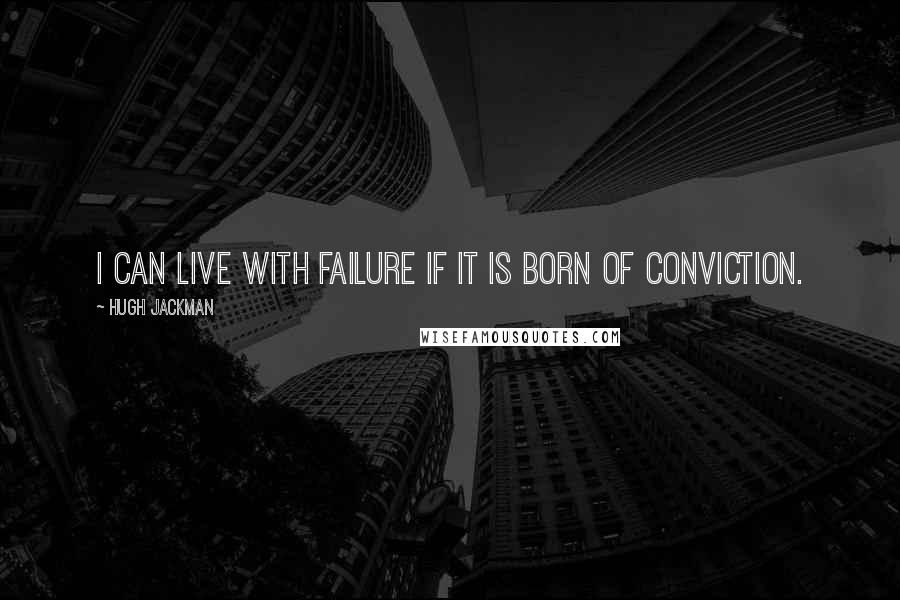 Hugh Jackman quotes: I can live with failure if it is born of conviction.