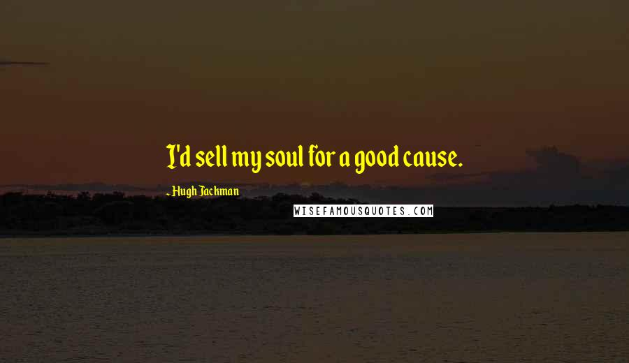 Hugh Jackman quotes: I'd sell my soul for a good cause.