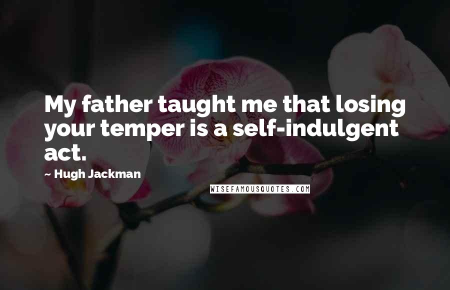 Hugh Jackman quotes: My father taught me that losing your temper is a self-indulgent act.