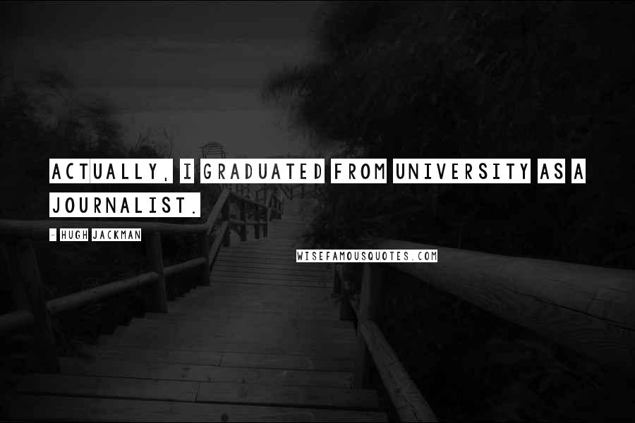 Hugh Jackman quotes: Actually, I graduated from university as a journalist.