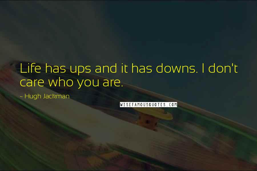 Hugh Jackman quotes: Life has ups and it has downs. I don't care who you are.