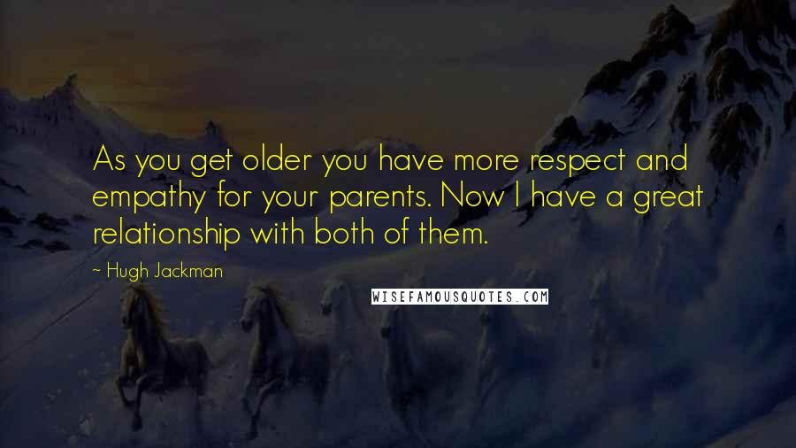 Hugh Jackman quotes: As you get older you have more respect and empathy for your parents. Now I have a great relationship with both of them.