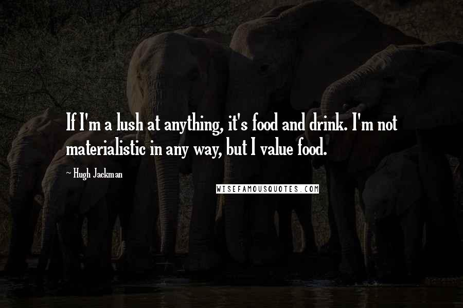 Hugh Jackman quotes: If I'm a lush at anything, it's food and drink. I'm not materialistic in any way, but I value food.