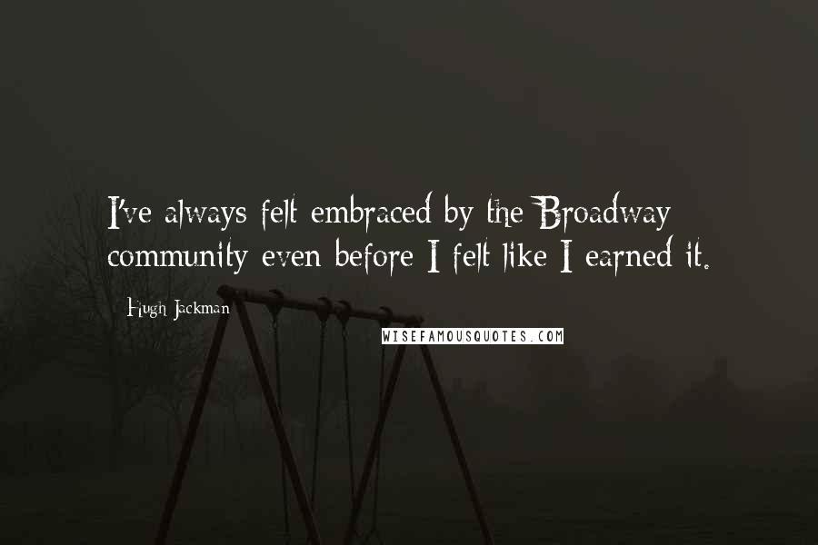 Hugh Jackman quotes: I've always felt embraced by the Broadway community even before I felt like I earned it.