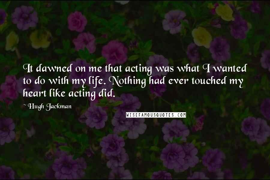 Hugh Jackman quotes: It dawned on me that acting was what I wanted to do with my life. Nothing had ever touched my heart like acting did.
