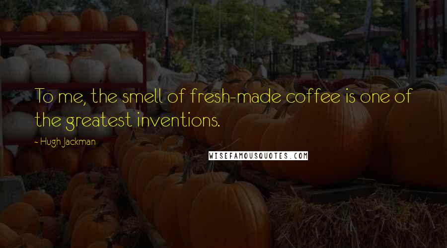 Hugh Jackman quotes: To me, the smell of fresh-made coffee is one of the greatest inventions.