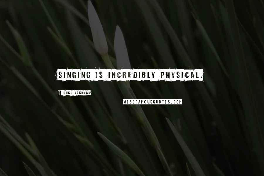 Hugh Jackman quotes: Singing is incredibly physical.