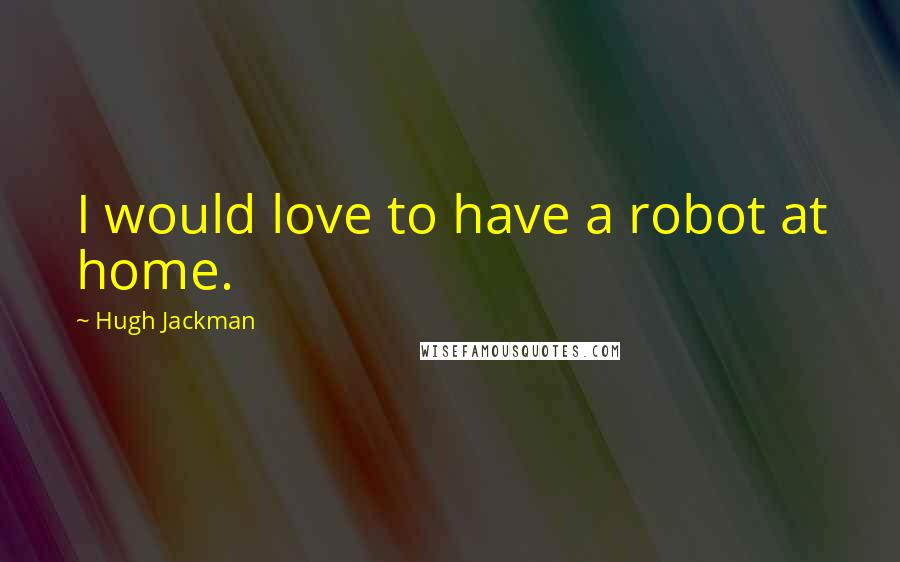 Hugh Jackman quotes: I would love to have a robot at home.