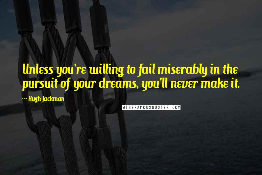 Hugh Jackman quotes: Unless you're willing to fail miserably in the pursuit of your dreams, you'll never make it.