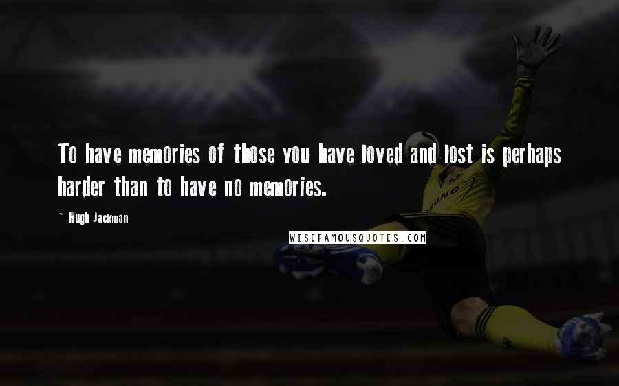 Hugh Jackman quotes: To have memories of those you have loved and lost is perhaps harder than to have no memories.