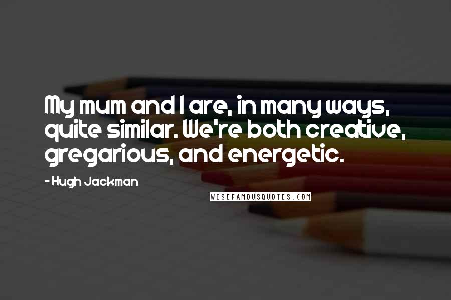 Hugh Jackman quotes: My mum and I are, in many ways, quite similar. We're both creative, gregarious, and energetic.