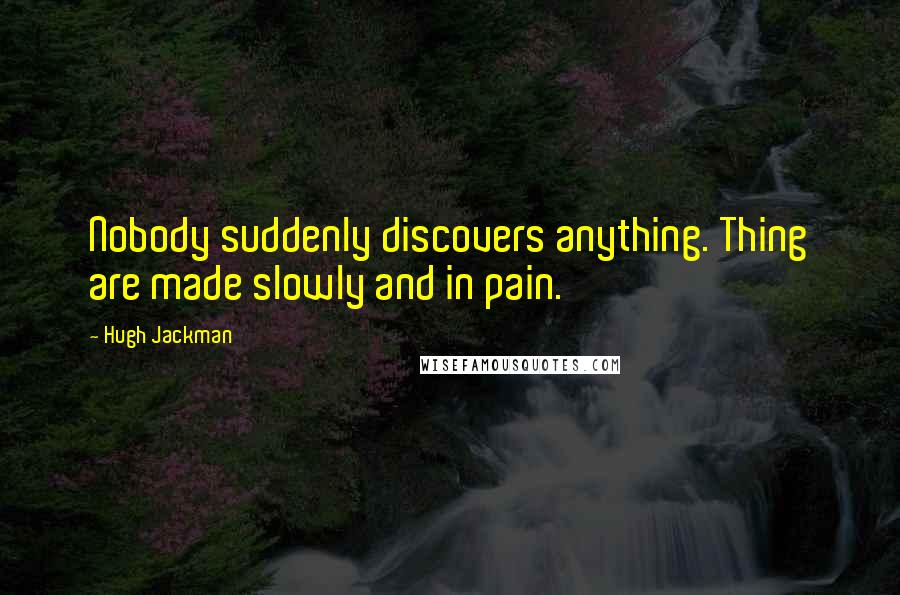 Hugh Jackman quotes: Nobody suddenly discovers anything. Thing are made slowly and in pain.