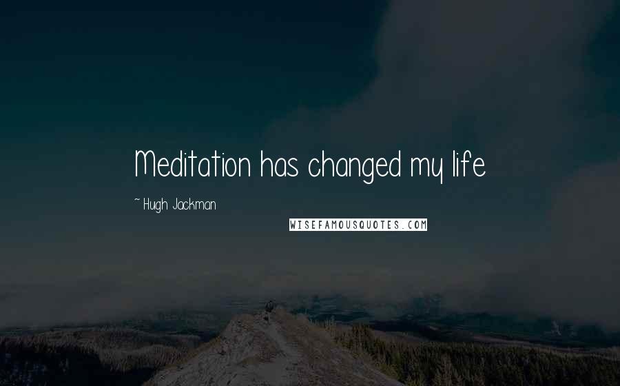 Hugh Jackman quotes: Meditation has changed my life