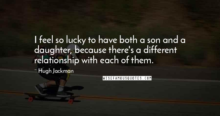Hugh Jackman quotes: I feel so lucky to have both a son and a daughter, because there's a different relationship with each of them.