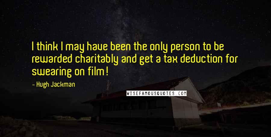 Hugh Jackman quotes: I think I may have been the only person to be rewarded charitably and get a tax deduction for swearing on film!