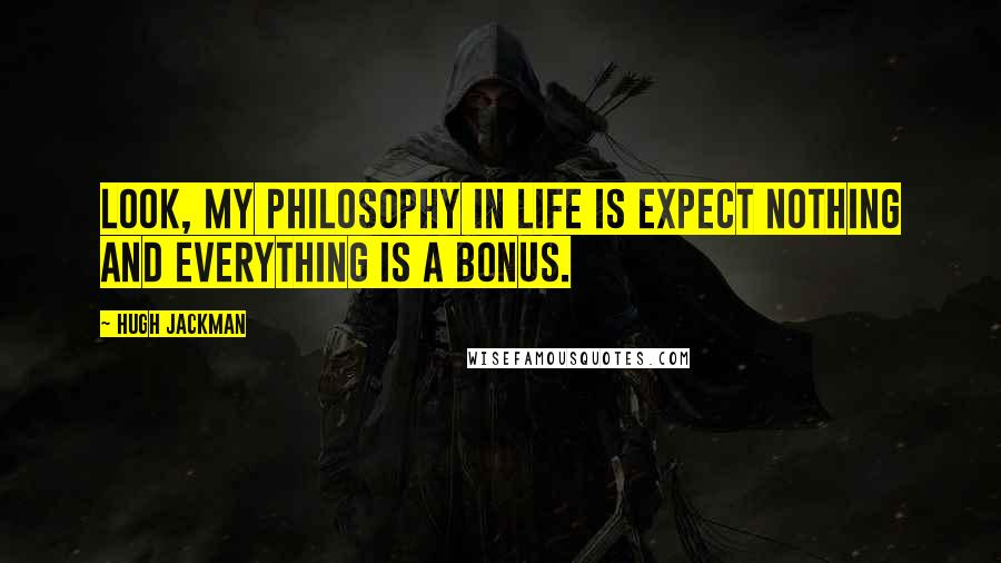 Hugh Jackman quotes: Look, my philosophy in life is expect nothing and everything is a bonus.