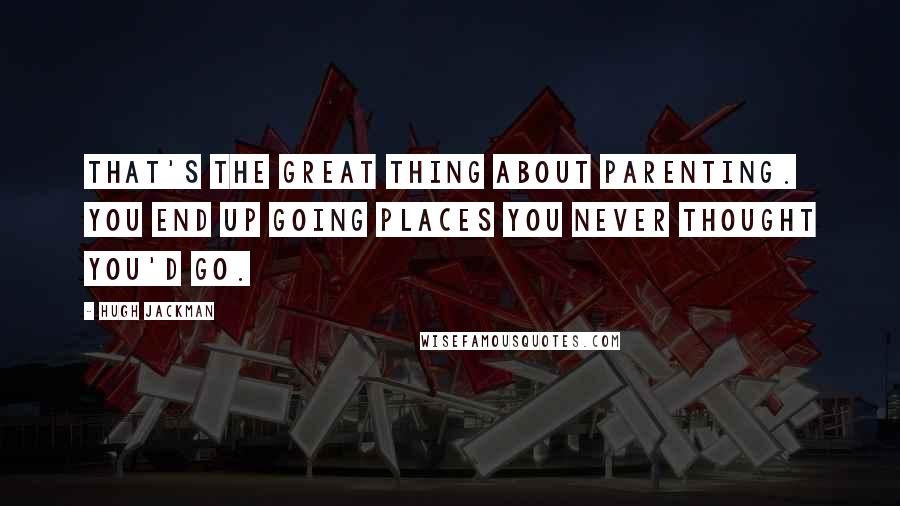 Hugh Jackman quotes: That's the great thing about parenting. You end up going places you never thought you'd go.