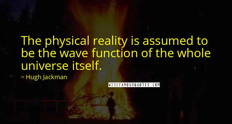 Hugh Jackman quotes: The physical reality is assumed to be the wave function of the whole universe itself.