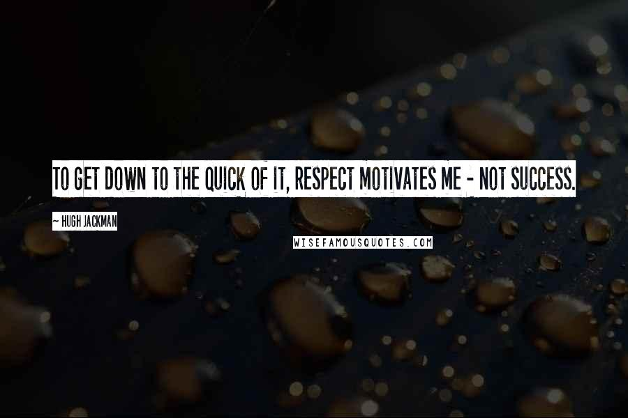 Hugh Jackman quotes: To get down to the quick of it, respect motivates me - not success.