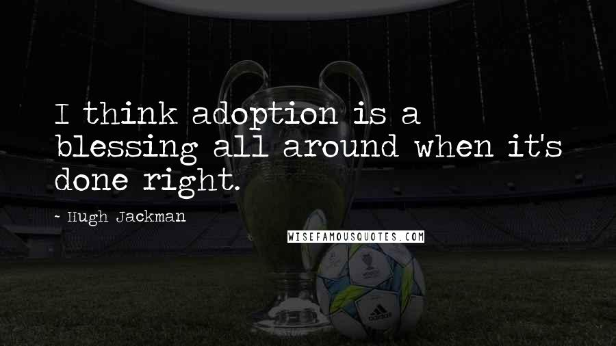 Hugh Jackman quotes: I think adoption is a blessing all around when it's done right.