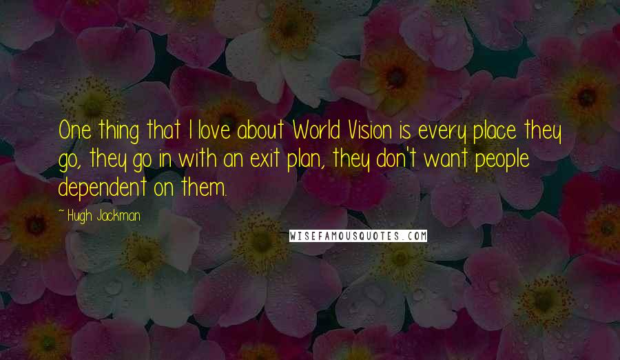 Hugh Jackman quotes: One thing that I love about World Vision is every place they go, they go in with an exit plan, they don't want people dependent on them.