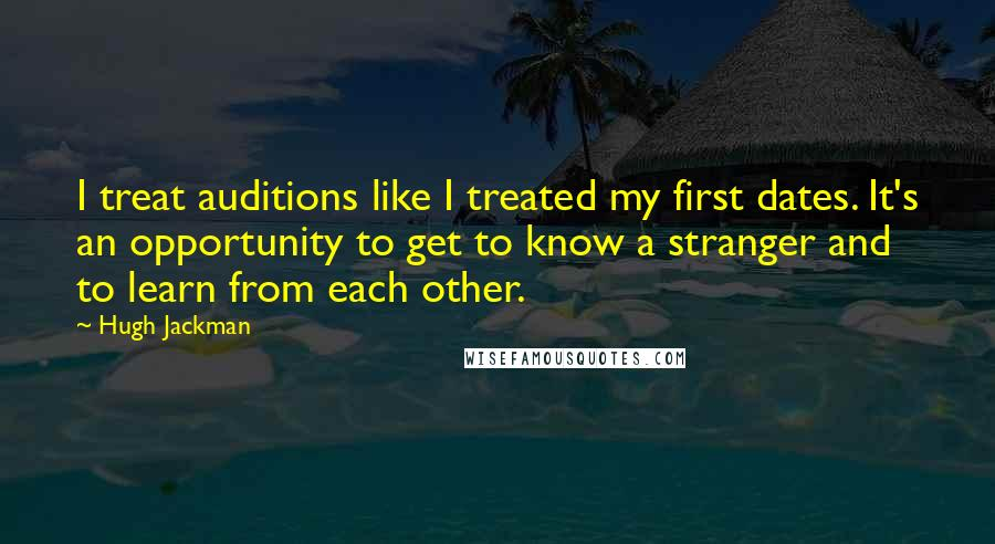 Hugh Jackman quotes: I treat auditions like I treated my first dates. It's an opportunity to get to know a stranger and to learn from each other.