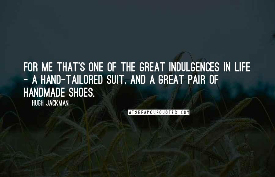 Hugh Jackman quotes: For me that's one of the great indulgences in life - a hand-tailored suit, and a great pair of handmade shoes.