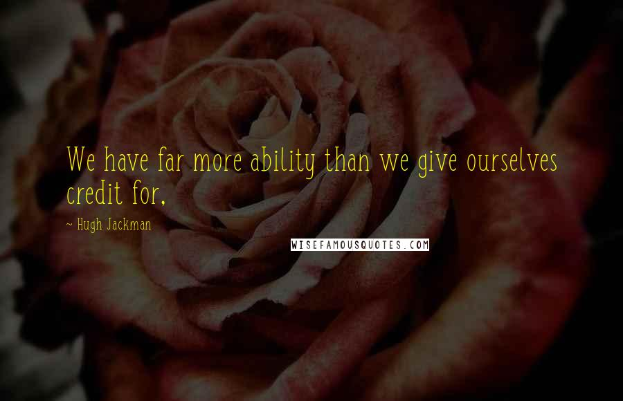 Hugh Jackman quotes: We have far more ability than we give ourselves credit for,