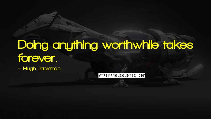 Hugh Jackman quotes: Doing anything worthwhile takes forever.