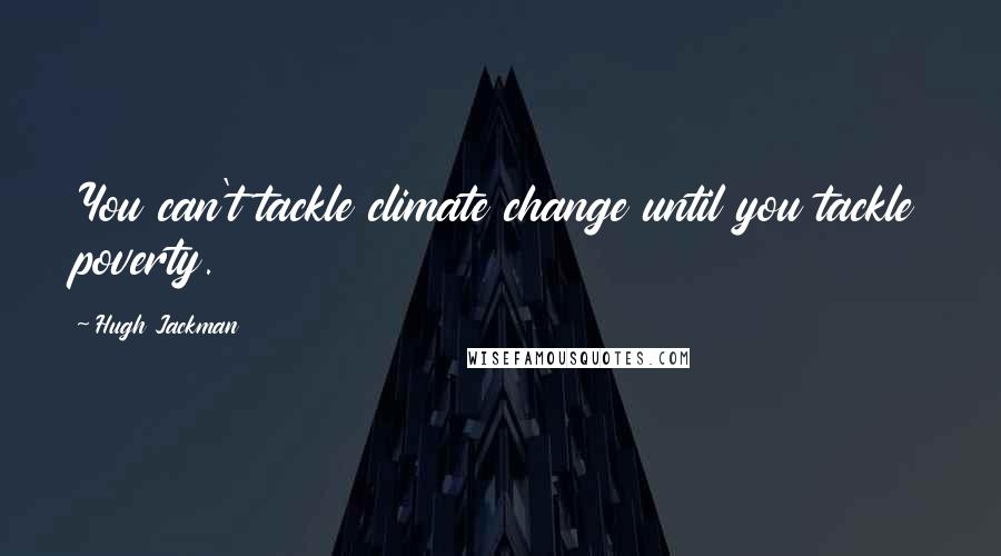 Hugh Jackman quotes: You can't tackle climate change until you tackle poverty.