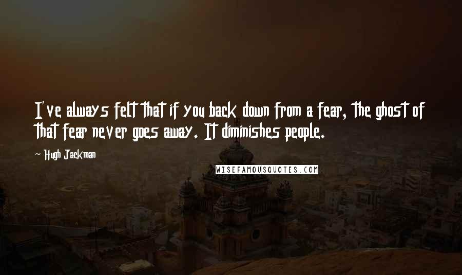 Hugh Jackman quotes: I've always felt that if you back down from a fear, the ghost of that fear never goes away. It diminishes people.