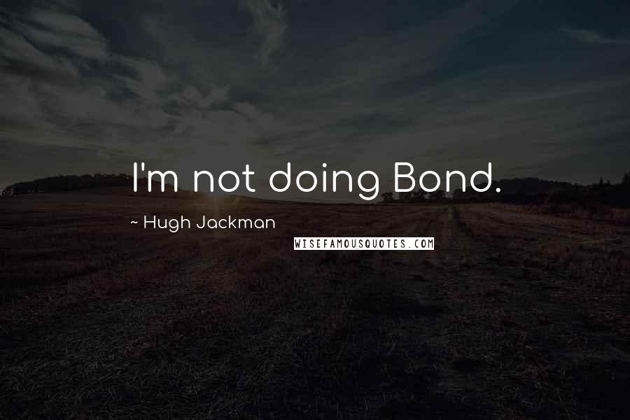 Hugh Jackman quotes: I'm not doing Bond.