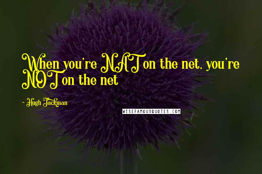 Hugh Jackman quotes: When you're NAT on the net, you're NOT on the net