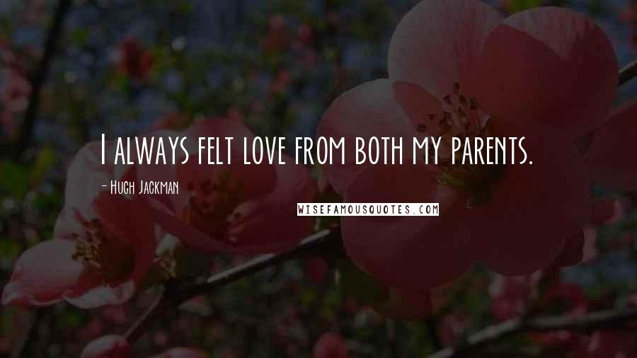 Hugh Jackman quotes: I always felt love from both my parents.