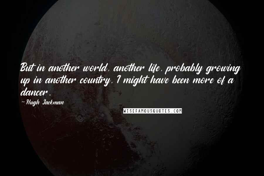Hugh Jackman quotes: But in another world, another life, probably growing up in another country, I might have been more of a dancer.