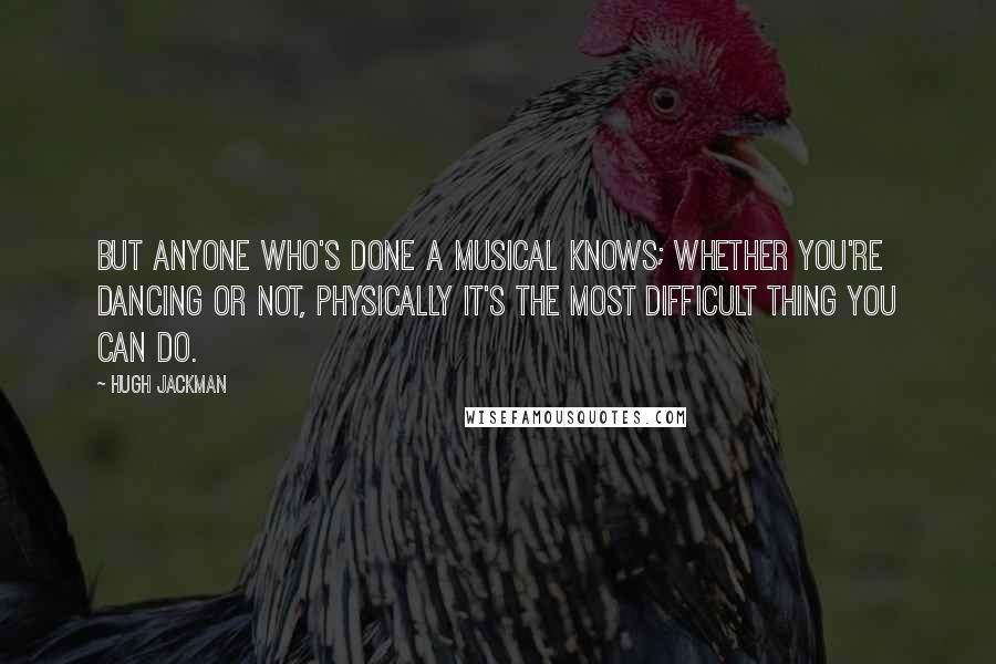 Hugh Jackman quotes: But anyone who's done a musical knows; whether you're dancing or not, physically it's the most difficult thing you can do.