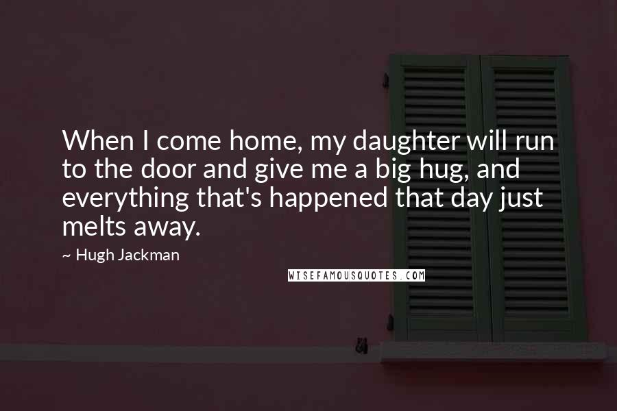 Hugh Jackman quotes: When I come home, my daughter will run to the door and give me a big hug, and everything that's happened that day just melts away.
