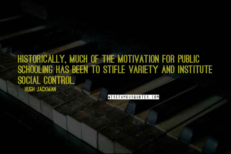 Hugh Jackman quotes: Historically, much of the motivation for public schooling has been to stifle variety and institute social control.