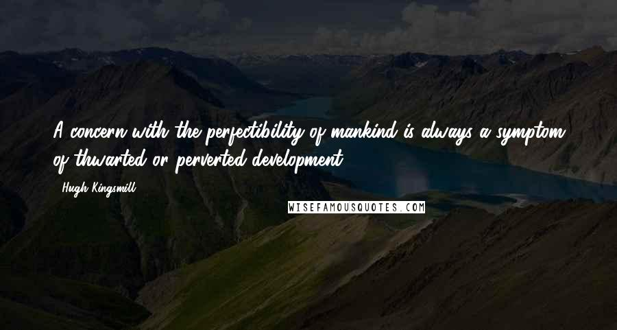 Hugh Kingsmill quotes: A concern with the perfectibility of mankind is always a symptom of thwarted or perverted development.