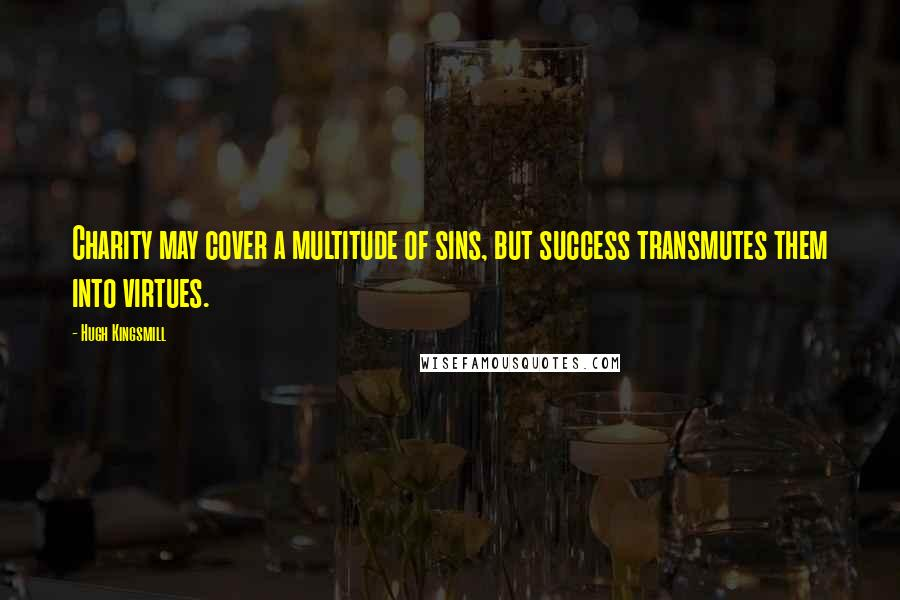 Hugh Kingsmill quotes: Charity may cover a multitude of sins, but success transmutes them into virtues.