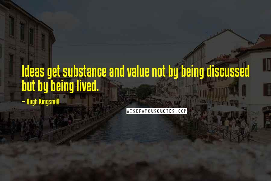 Hugh Kingsmill quotes: Ideas get substance and value not by being discussed but by being lived.