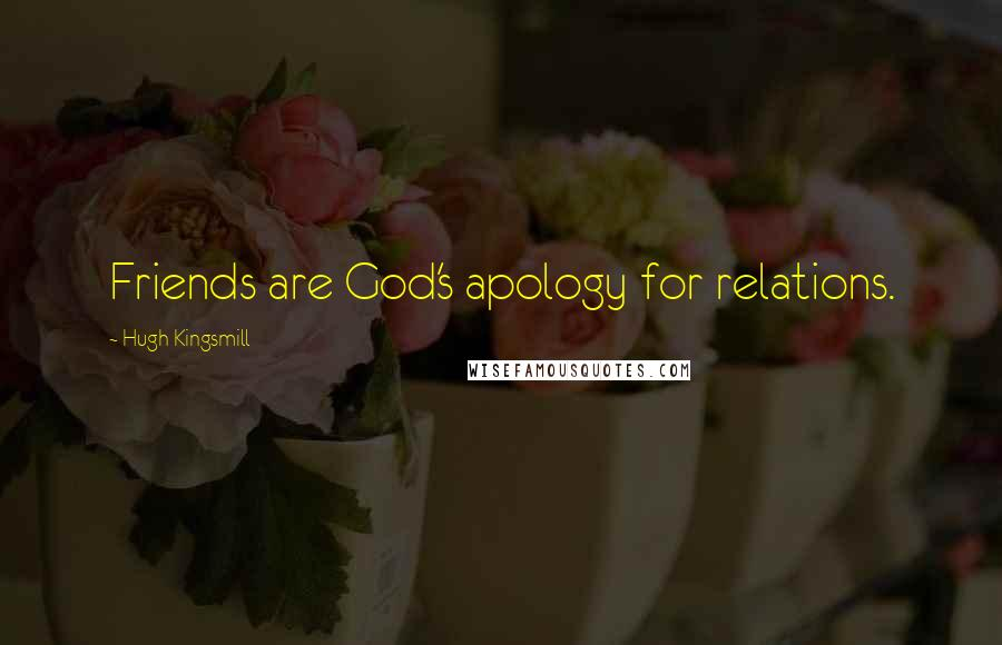 Hugh Kingsmill quotes: Friends are God's apology for relations.