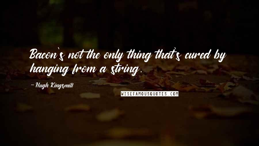 Hugh Kingsmill quotes: Bacon's not the only thing that's cured by hanging from a string.