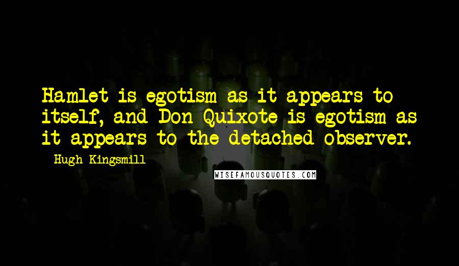Hugh Kingsmill quotes: Hamlet is egotism as it appears to itself, and Don Quixote is egotism as it appears to the detached observer.