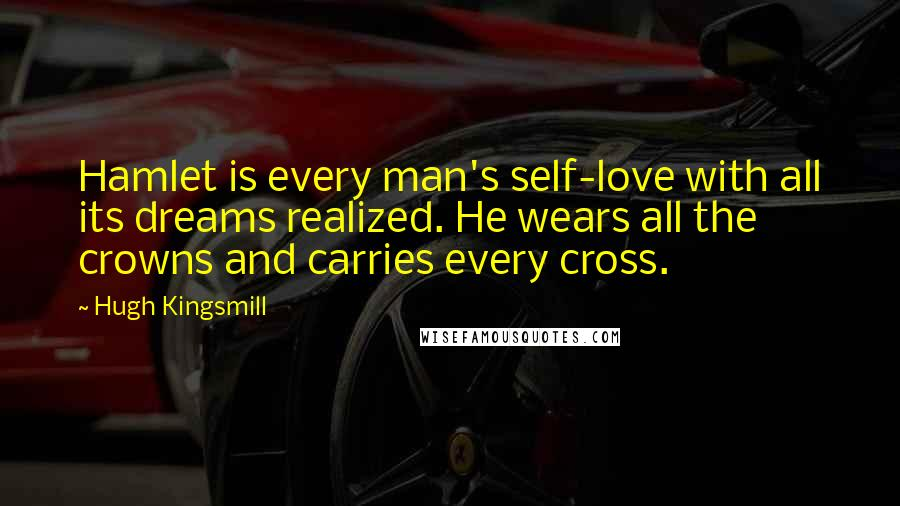 Hugh Kingsmill quotes: Hamlet is every man's self-love with all its dreams realized. He wears all the crowns and carries every cross.
