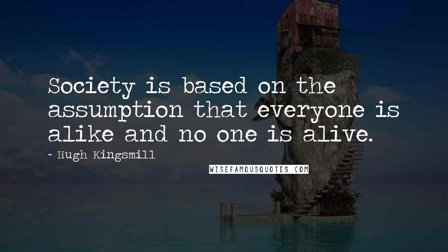 Hugh Kingsmill quotes: Society is based on the assumption that everyone is alike and no one is alive.