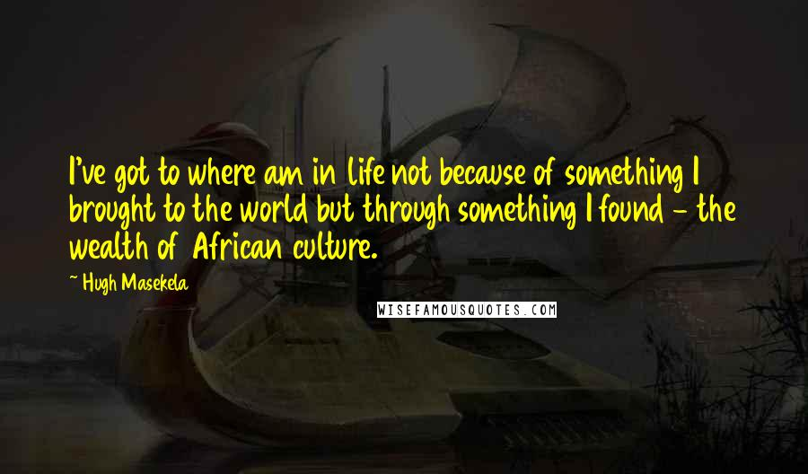 Hugh Masekela quotes: I've got to where am in life not because of something I brought to the world but through something I found - the wealth of African culture.