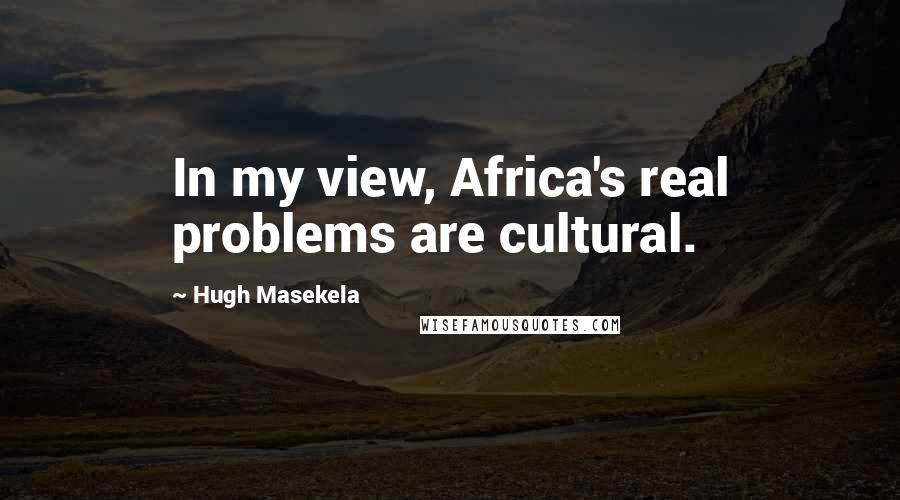 Hugh Masekela quotes: In my view, Africa's real problems are cultural.