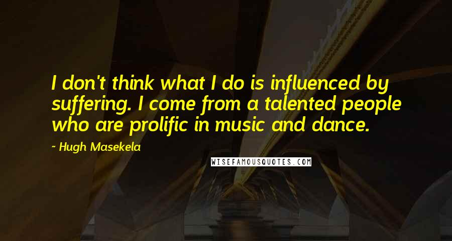 Hugh Masekela quotes: I don't think what I do is influenced by suffering. I come from a talented people who are prolific in music and dance.