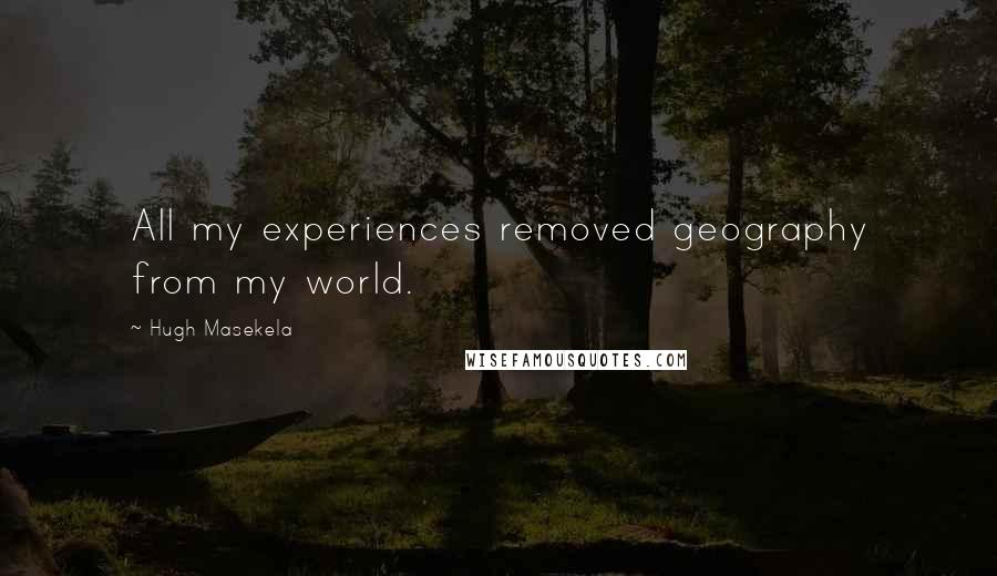 Hugh Masekela quotes: All my experiences removed geography from my world.